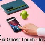 [Fixed] Ghost Touch Problem On Android Phone