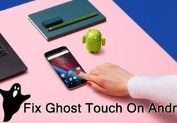 How To Fix Ghost Touch On Any Android Smartphone