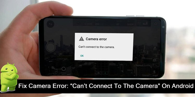 How To Fix Camera Error Can't Connect To The Camera On Android